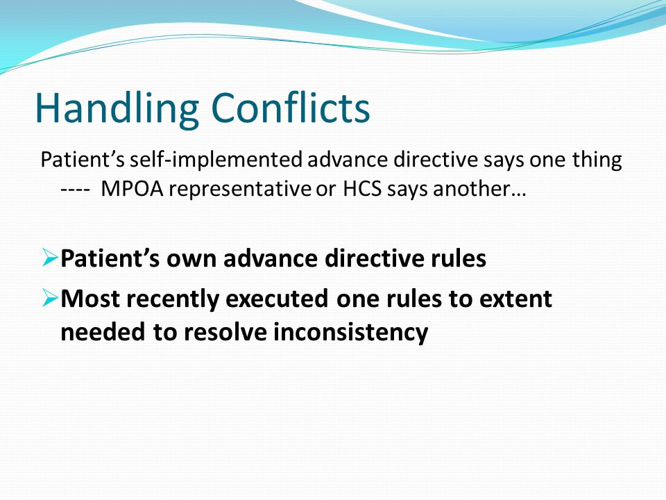Handling Conflicts Patient's self-implemented advance directive says one thing ---- MPOA representative or HCS says another…  Patient's own advance directive rules  Most recently executed one rules to extent needed to resolve inconsistency