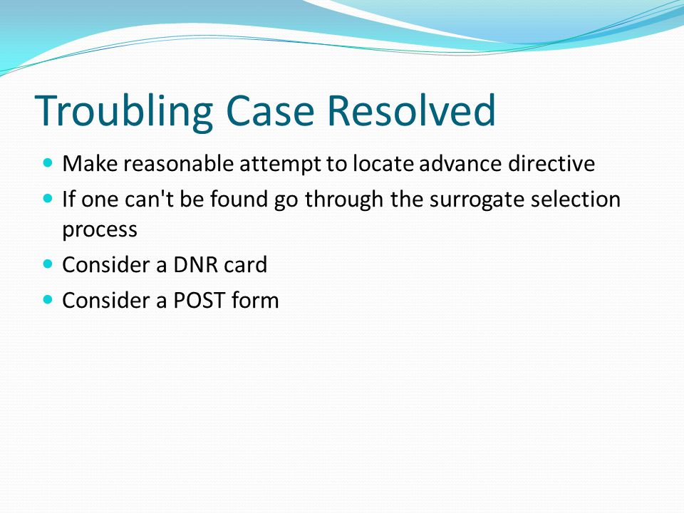 Troubling Case Resolved Make reasonable attempt to locate advance directive If one can t be found go through the surrogate selection process Consider a DNR card Consider a POST form