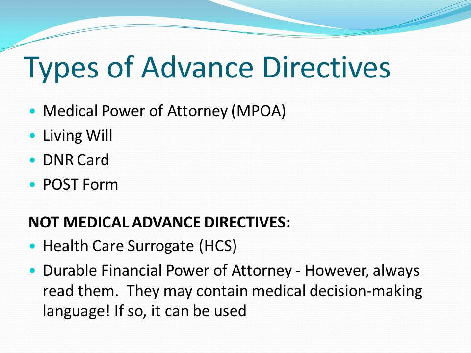 Types of Advance Directives Medical Power of Attorney (MPOA) Living Will DNR Card POST Form NOT MEDICAL ADVANCE DIRECTIVES: Health Care Surrogate (HCS) Durable Financial Power of Attorney - However, always read them.