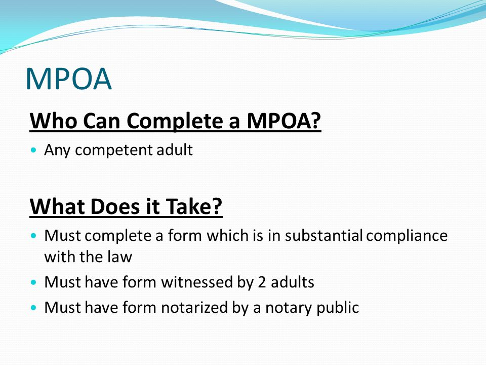 MPOA Who Can Complete a MPOA. Any competent adult What Does it Take.