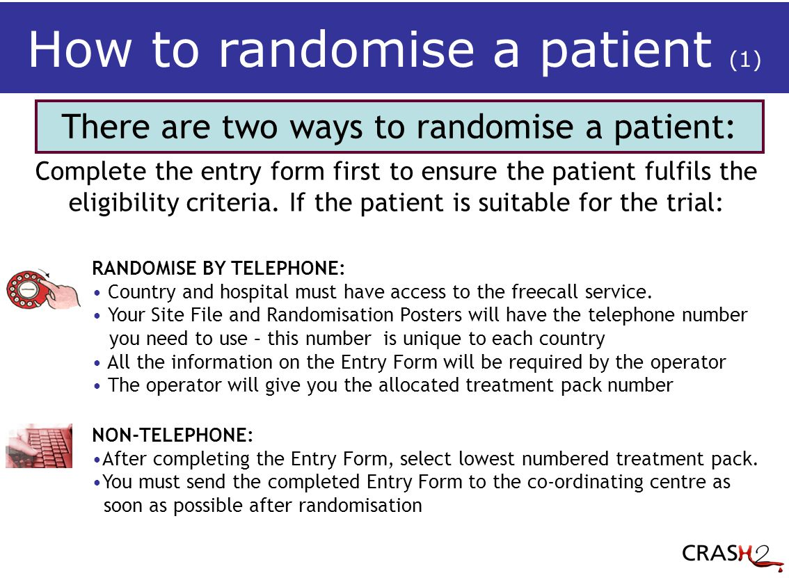 There are two ways to randomise a patient: RANDOMISE BY TELEPHONE: Country and hospital must have access to the freecall service.