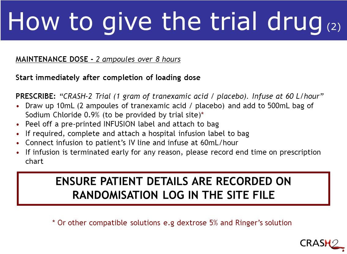 ENSURE PATIENT DETAILS ARE RECORDED ON RANDOMISATION LOG IN THE SITE FILE MAINTENANCE DOSE - 2 ampoules over 8 hours Start immediately after completion of loading dose PRESCRIBE: CRASH-2 Trial (1 gram of tranexamic acid / placebo).