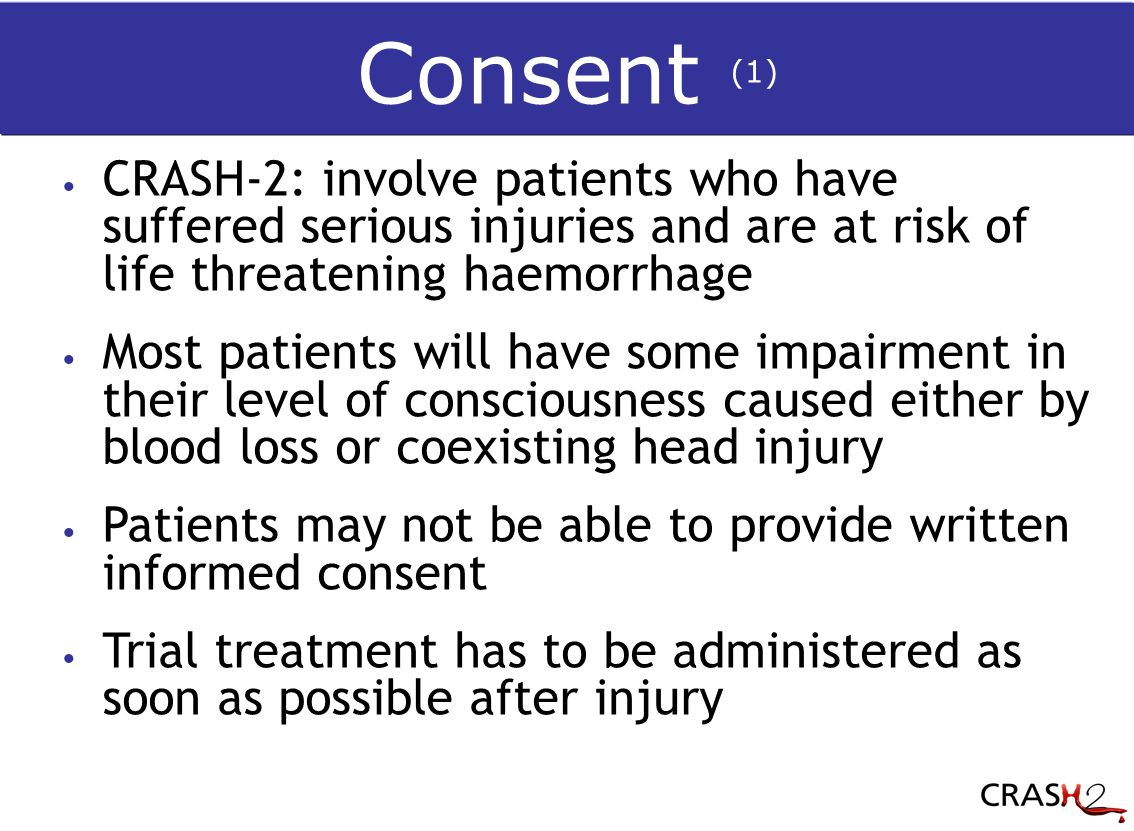 CRASH-2: involve patients who have suffered serious injuries and are at risk of life threatening haemorrhage Most patients will have some impairment in their level of consciousness caused either by blood loss or coexisting head injury Patients may not be able to provide written informed consent Trial treatment has to be administered as soon as possible after injury Consent (1)