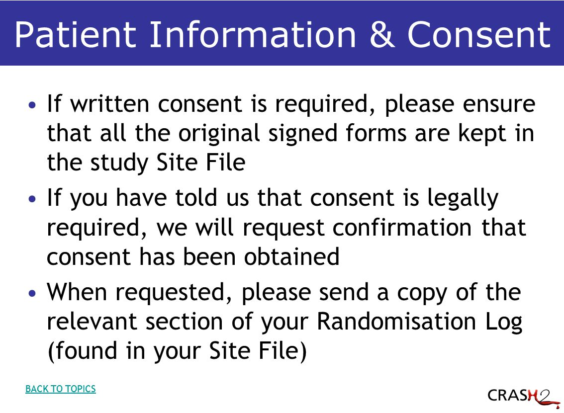 Patient Information & Consent If written consent is required, please ensure that all the original signed forms are kept in the study Site File If you have told us that consent is legally required, we will request confirmation that consent has been obtained When requested, please send a copy of the relevant section of your Randomisation Log (found in your Site File) BACK TO TOPICS