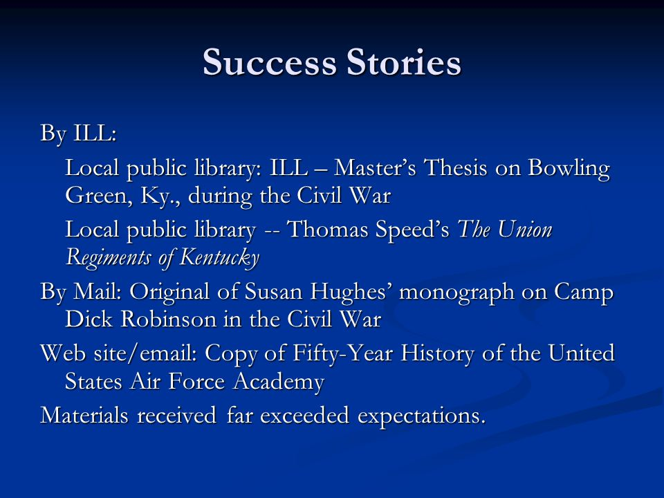 Success Stories By ILL: Local public library: ILL – Master's Thesis on Bowling Green, Ky., during the Civil War Local public library -- Thomas Speed's The Union Regiments of Kentucky By Mail: Original of Susan Hughes' monograph on Camp Dick Robinson in the Civil War Web site/email: Copy of Fifty-Year History of the United States Air Force Academy Materials received far exceeded expectations.