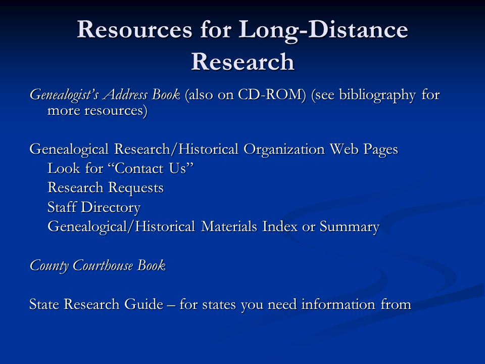 Resources for Long-Distance Research Genealogist's Address Book (also on CD-ROM) (see bibliography for more resources) Genealogical Research/Historical Organization Web Pages Look for Contact Us Research Requests Staff Directory Genealogical/Historical Materials Index or Summary County Courthouse Book State Research Guide – for states you need information from