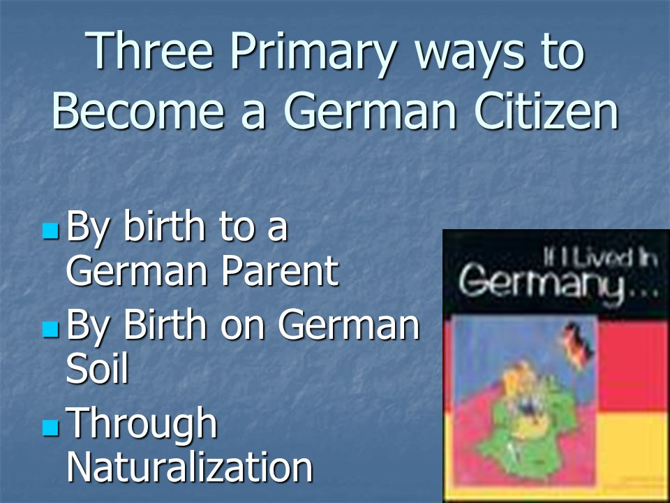 By Birth to a German Parent If you were born after January 1 st 1975 and either of your parents had German citizenship at the time of your birth You automatically receive German Citizenship If you were born after January 1 st 1975 and either of your parents had German citizenship at the time of your birth You automatically receive German Citizenship If a child and their German Parent were born outside of Germany the Parent must send the competent diplomatic mission abroad notification of the birth before the child reaches his/her first year.