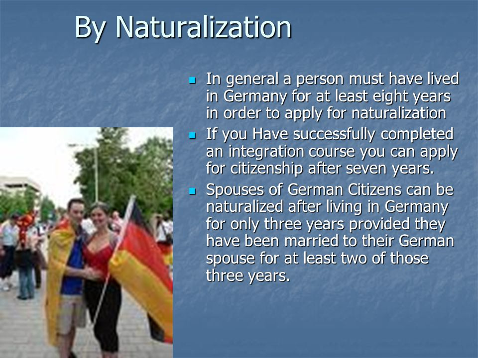 By Naturalization In general a person must have lived in Germany for at least eight years in order to apply for naturalization In general a person must have lived in Germany for at least eight years in order to apply for naturalization If you Have successfully completed an integration course you can apply for citizenship after seven years.