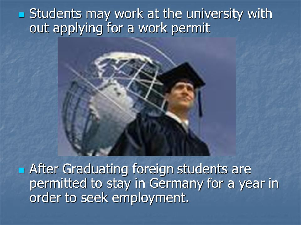 Students may work at the university with out applying for a work permit Students may work at the university with out applying for a work permit After Graduating foreign students are permitted to stay in Germany for a year in order to seek employment.