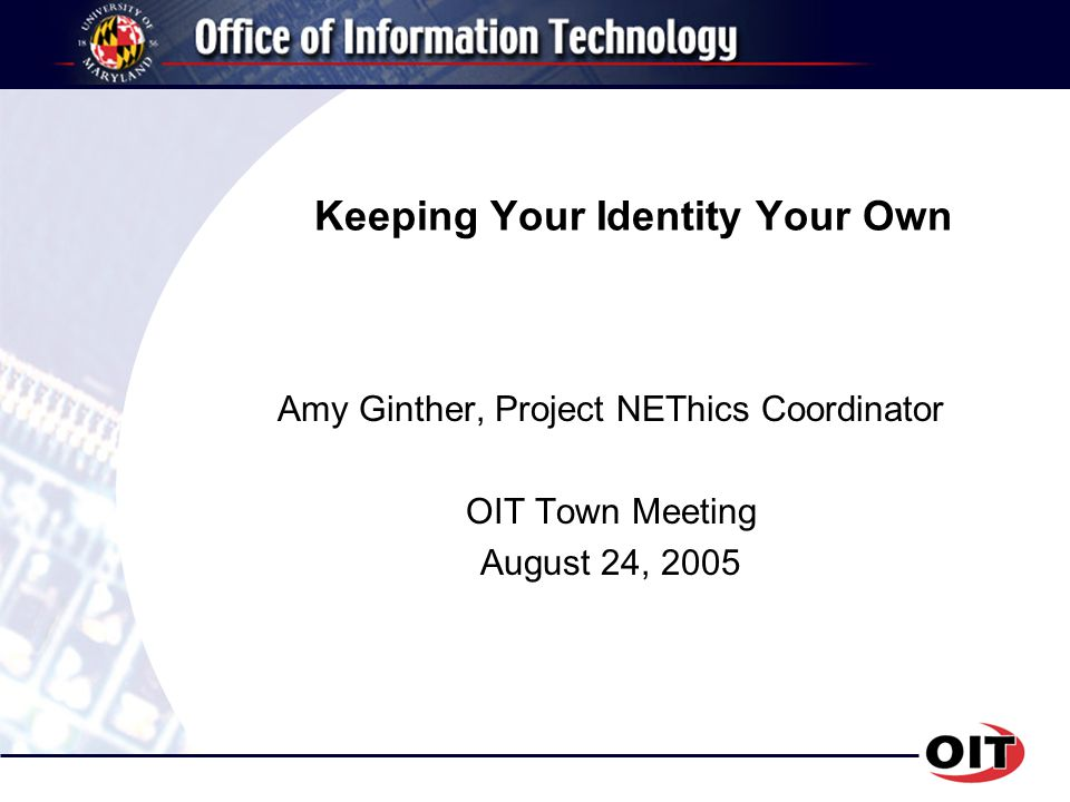 Keeping Your Identity Your Own Amy Ginther, Project NEThics Coordinator OIT Town Meeting August 24, 2005