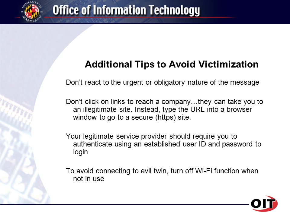 Additional Tips to Avoid Victimization Don't react to the urgent or obligatory nature of the message Don't click on links to reach a company…they can take you to an illegitimate site.