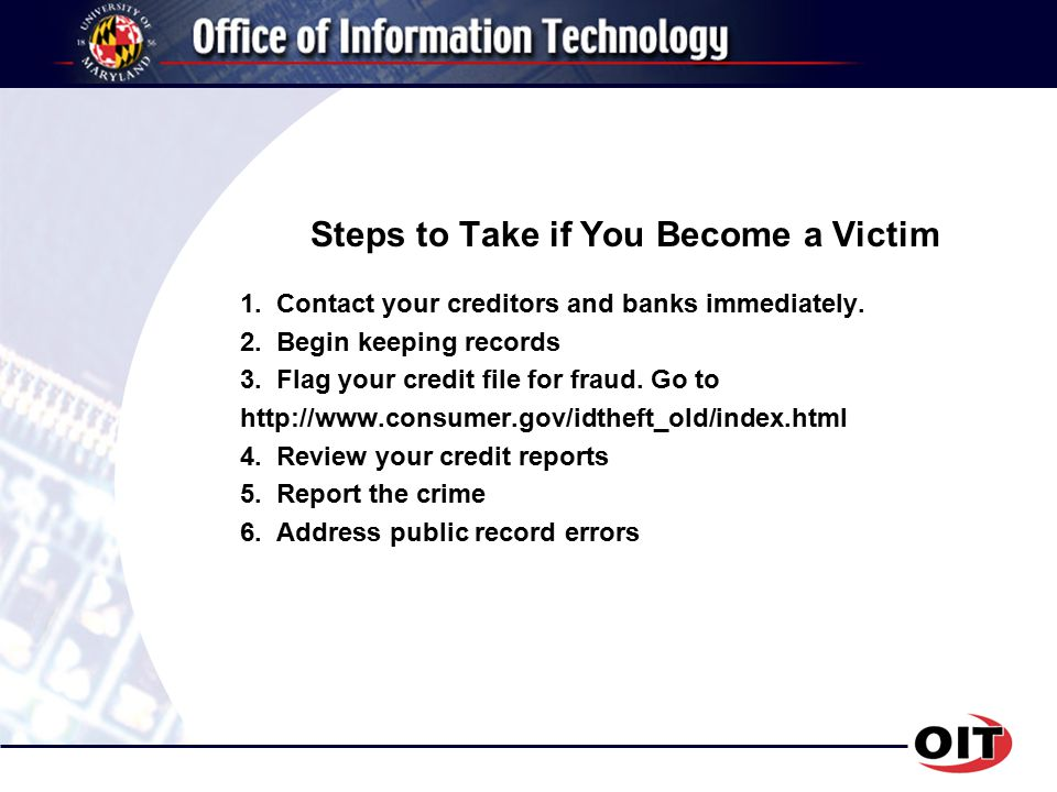Steps to Take if You Become a Victim 1. Contact your creditors and banks immediately.