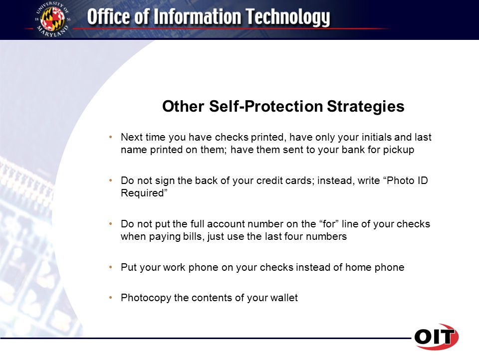 Other Self-Protection Strategies Next time you have checks printed, have only your initials and last name printed on them; have them sent to your bank for pickup Do not sign the back of your credit cards; instead, write Photo ID Required Do not put the full account number on the for line of your checks when paying bills, just use the last four numbers Put your work phone on your checks instead of home phone Photocopy the contents of your wallet