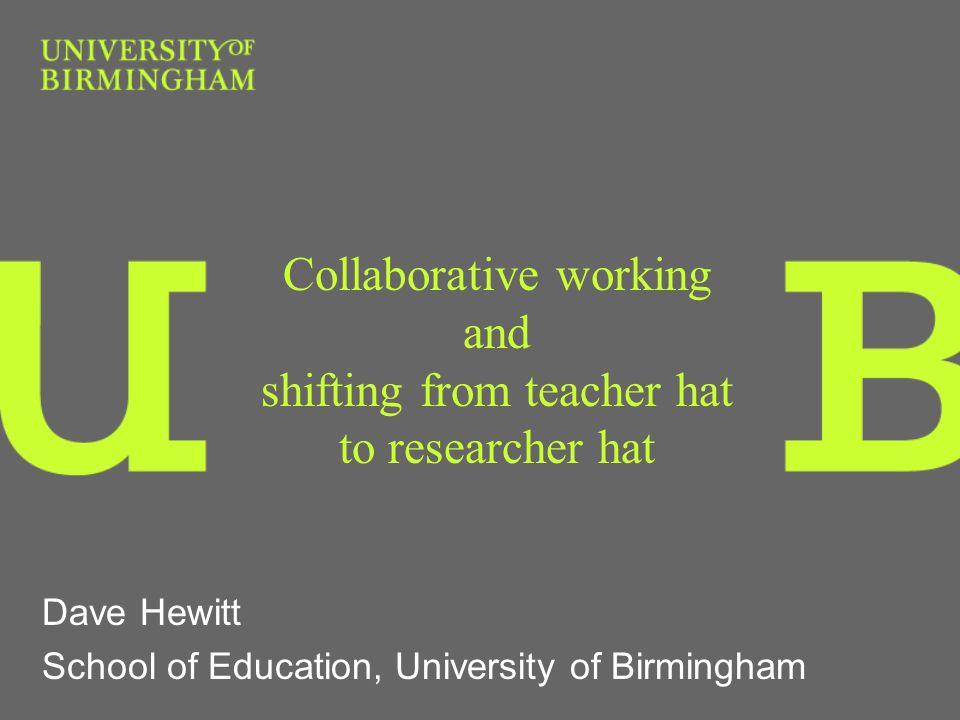 Collaborative working and shifting from teacher hat to researcher hat Dave Hewitt School of Education, University of Birmingham