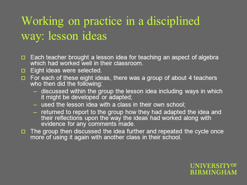 Working on practice in a disciplined way: lesson ideas  Each teacher brought a lesson idea for teaching an aspect of algebra which had worked well in their classroom.
