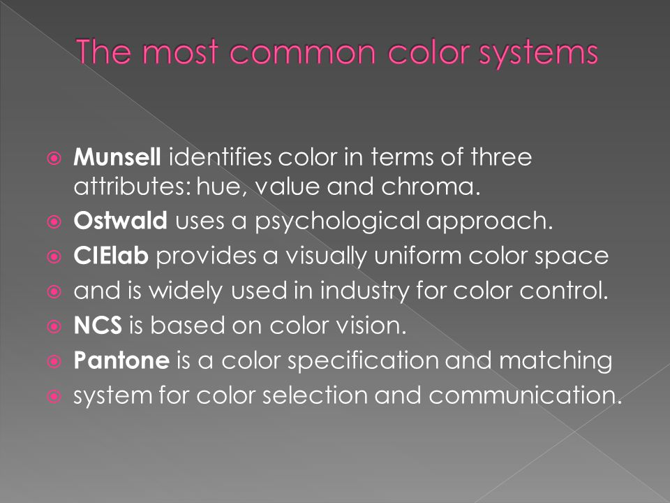 Munsell identifies color in terms of three attributes: hue, value and chroma.  Ostwald uses a psychological approach.  CIElab provides a visually