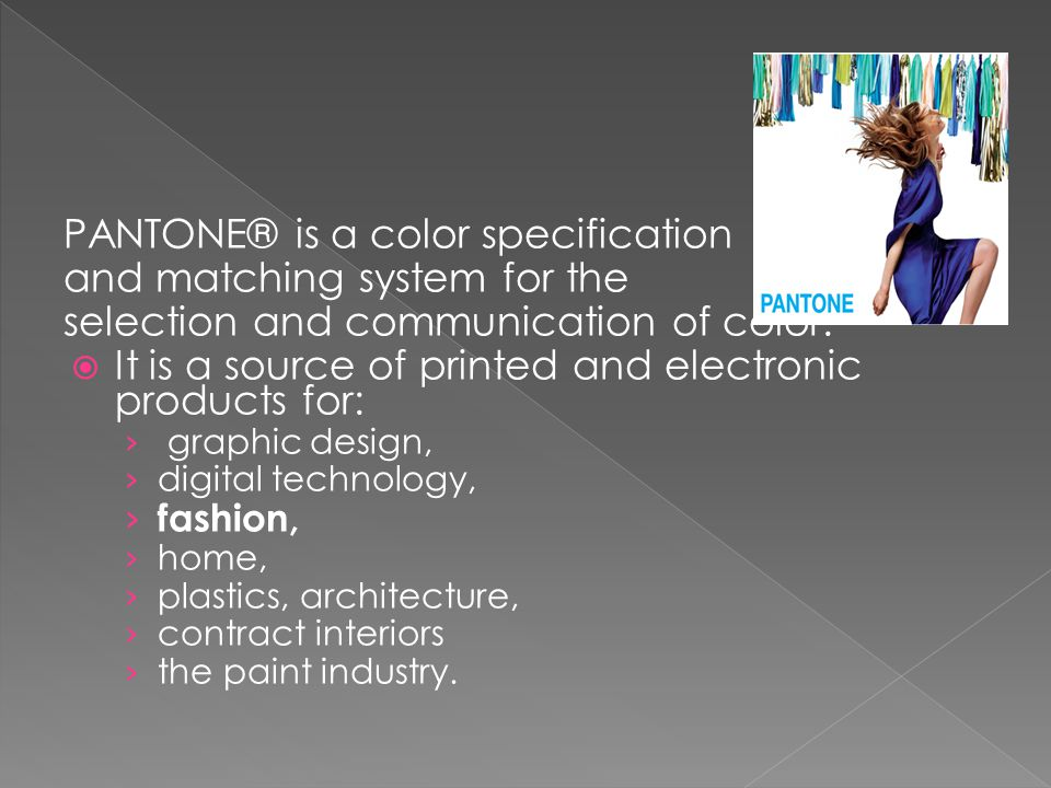 PANTONE® is a color specification and matching system for the selection and communication of color.  It is a source of printed and electronic product