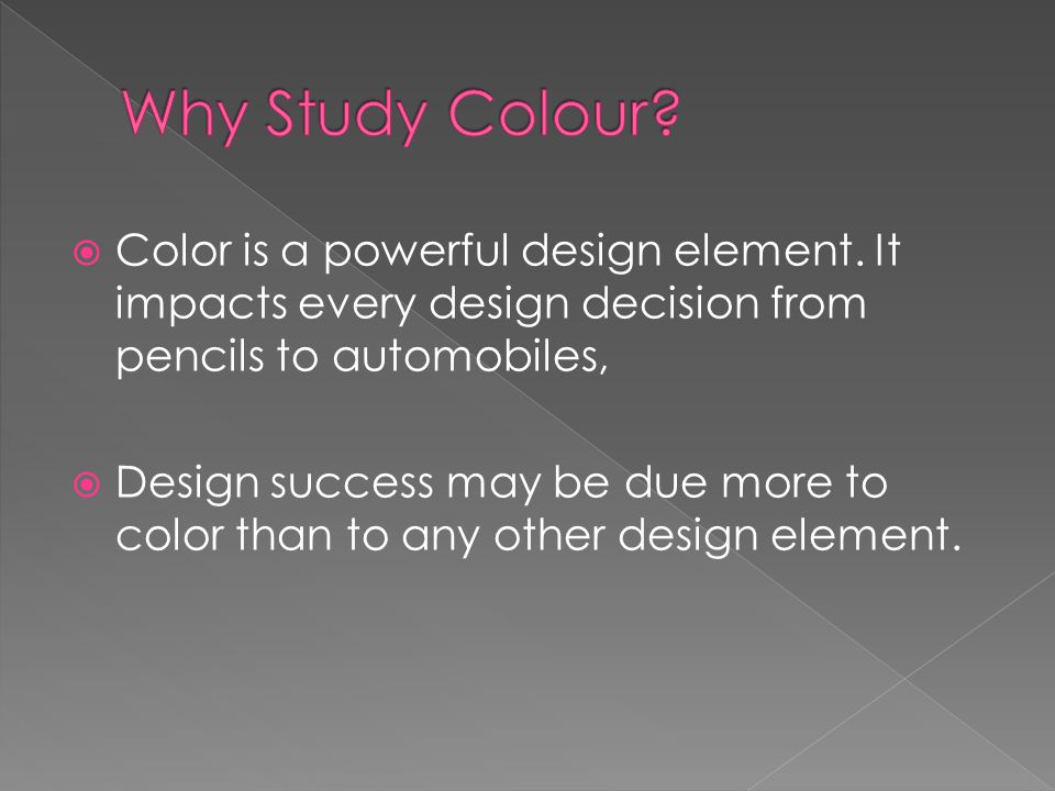  Color is a powerful design element. It impacts every design decision from pencils to automobiles,  Design success may be due more to color than to