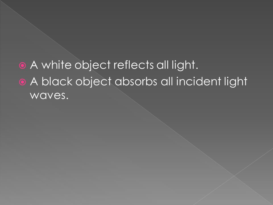  A white object reflects all light.  A black object absorbs all incident light waves.