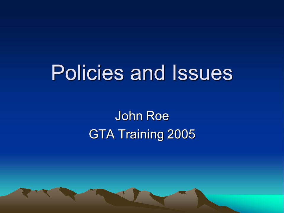 Policies and Issues John Roe GTA Training 2005
