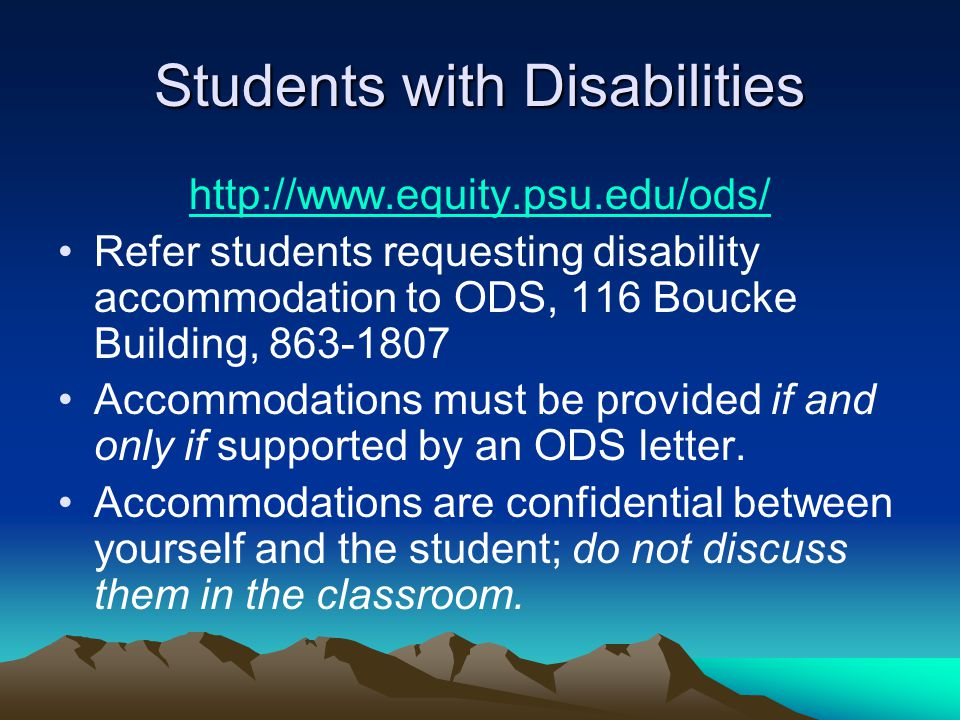 Students with Disabilities http://www.equity.psu.edu/ods/ Refer students requesting disability accommodation to ODS, 116 Boucke Building, 863-1807 Accommodations must be provided if and only if supported by an ODS letter.