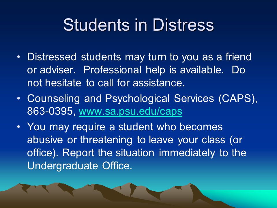 Students in Distress Distressed students may turn to you as a friend or adviser. Professional help is available. Do not hesitate to call for assistanc