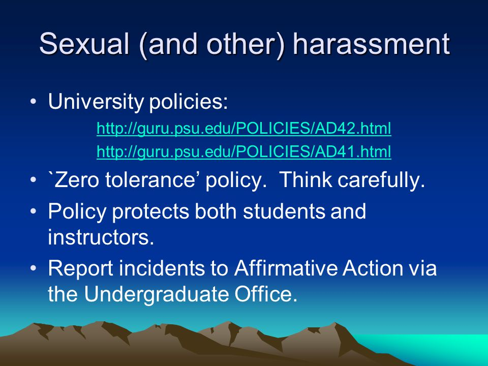 Sexual (and other) harassment University policies: http://guru.psu.edu/POLICIES/AD42.html http://guru.psu.edu/POLICIES/AD41.html `Zero tolerance' policy.