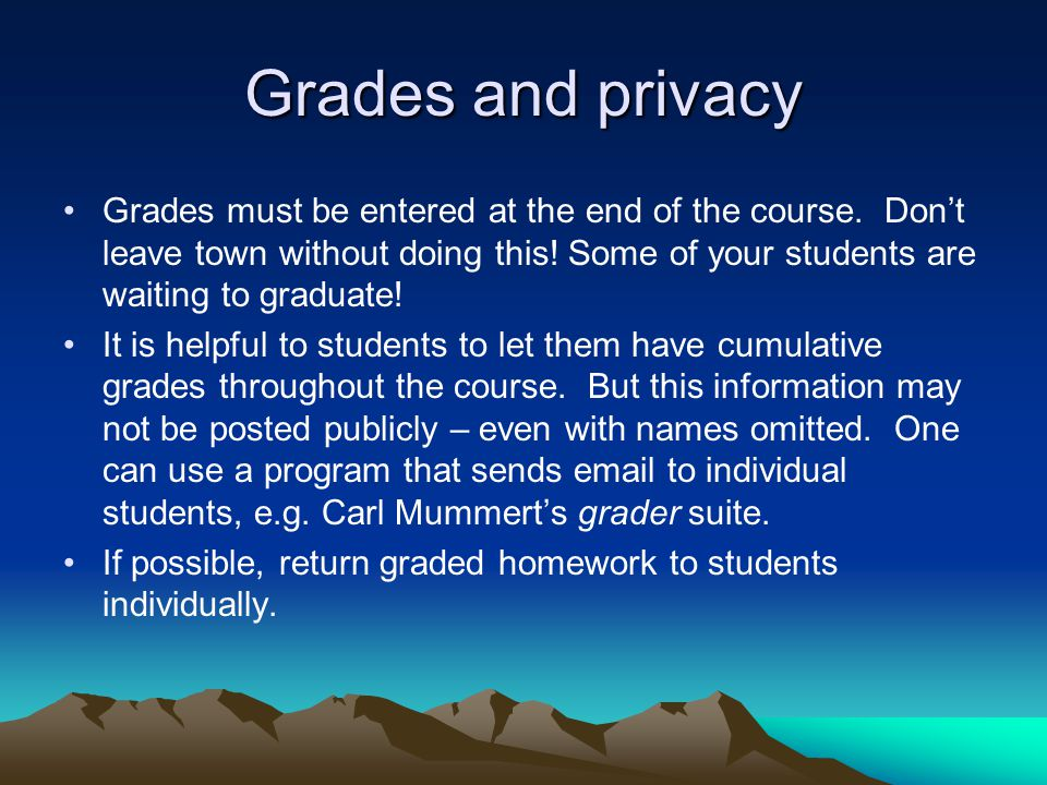 Grades and privacy Grades must be entered at the end of the course. Don't leave town without doing this! Some of your students are waiting to graduate