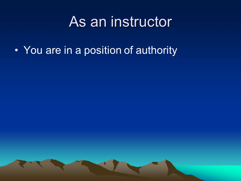 As an instructor You are in a position of authority