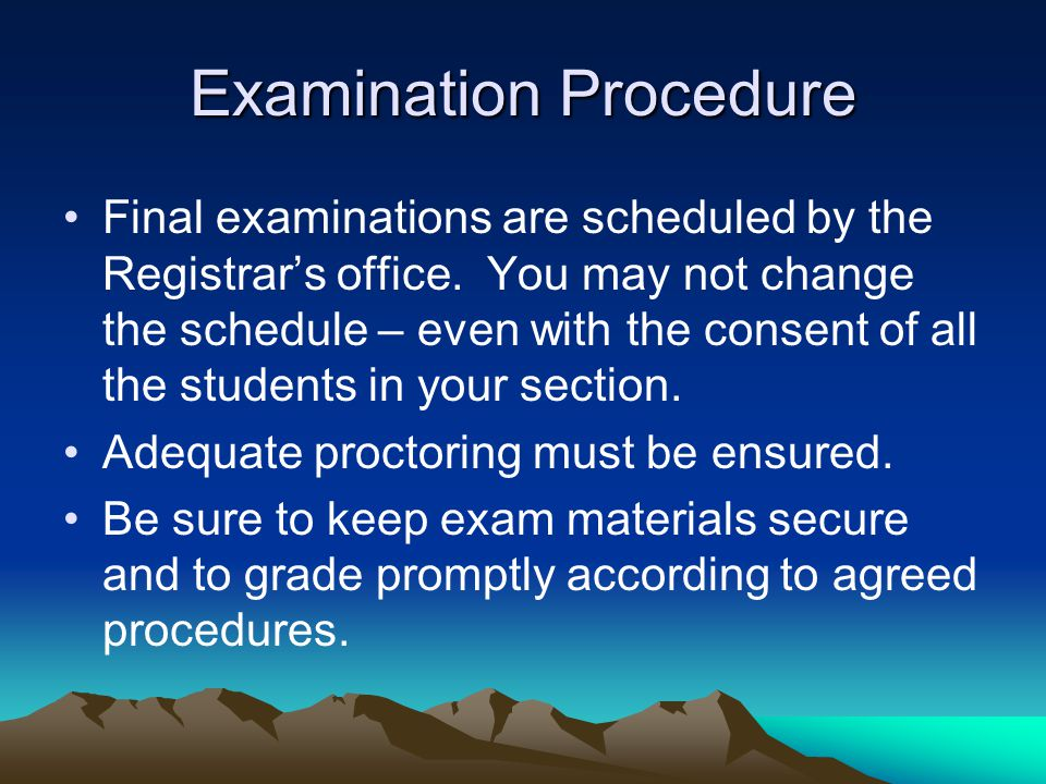 Examination Procedure Final examinations are scheduled by the Registrar's office. You may not change the schedule – even with the consent of all the s