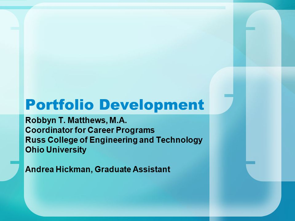 Portfolio Development Robbyn T. Matthews, M.A. Coordinator for Career Programs Russ College of Engineering and Technology Ohio University Andrea Hickm