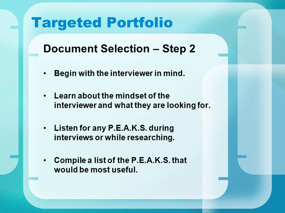 Targeted Portfolio Document Selection – Step 2 Begin with the interviewer in mind. Learn about the mindset of the interviewer and what they are lookin