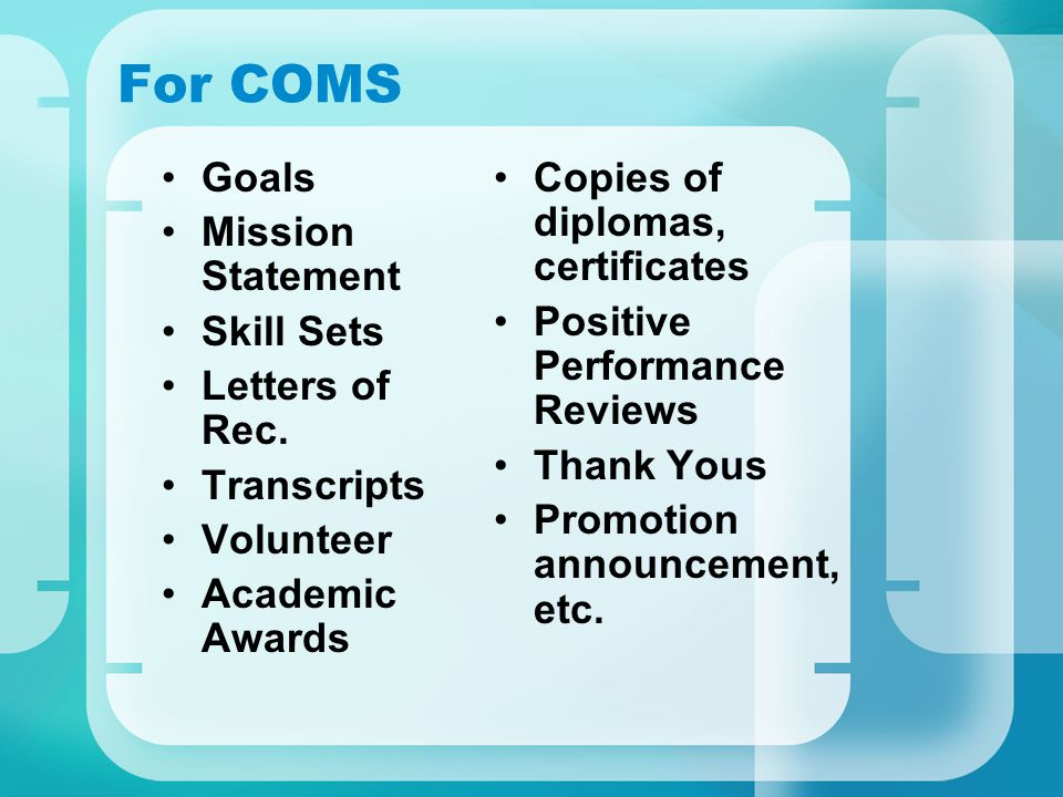 For COMS Goals Mission Statement Skill Sets Letters of Rec. Transcripts Volunteer Academic Awards Copies of diplomas, certificates Positive Performanc