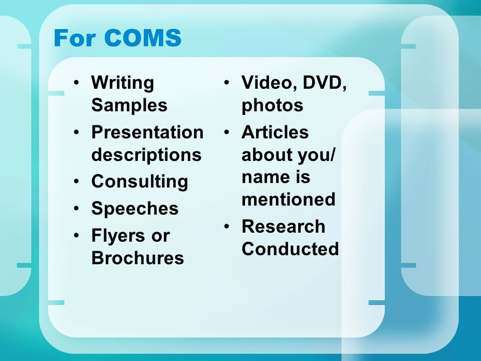 For COMS Writing Samples Presentation descriptions Consulting Speeches Flyers or Brochures Video, DVD, photos Articles about you/ name is mentioned Re