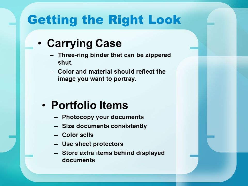 Getting the Right Look Carrying Case –Three-ring binder that can be zippered shut. –Color and material should reflect the image you want to portray. P