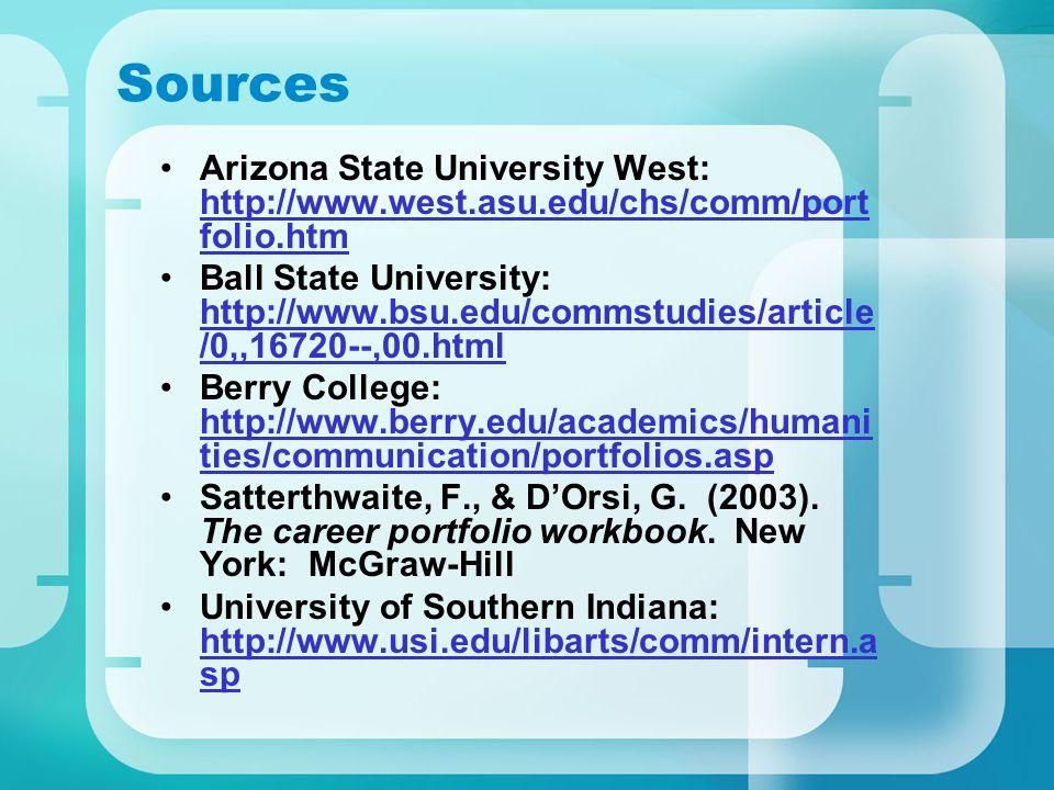 Sources Arizona State University West: http://www.west.asu.edu/chs/comm/port folio.htm http://www.west.asu.edu/chs/comm/port folio.htm Ball State University: http://www.bsu.edu/commstudies/article /0,,16720--,00.html http://www.bsu.edu/commstudies/article /0,,16720--,00.html Berry College: http://www.berry.edu/academics/humani ties/communication/portfolios.asp http://www.berry.edu/academics/humani ties/communication/portfolios.asp Satterthwaite, F., & D'Orsi, G.