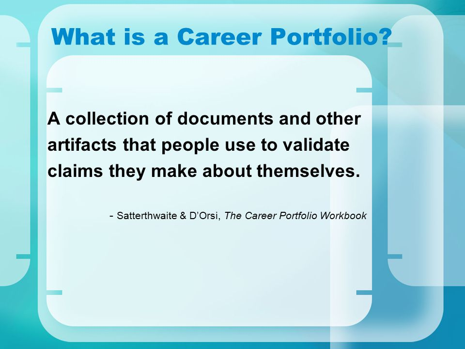 What is a Career Portfolio? A collection of documents and other artifacts that people use to validate claims they make about themselves. - Satterthwai