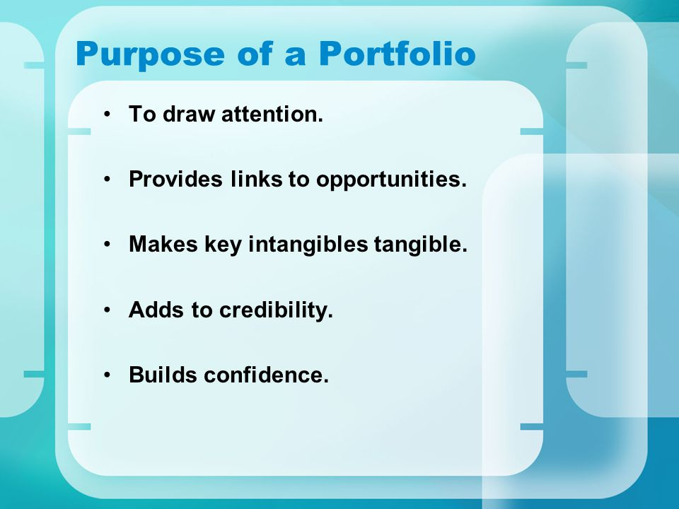 Purpose of a Portfolio To draw attention. Provides links to opportunities. Makes key intangibles tangible. Adds to credibility. Builds confidence.