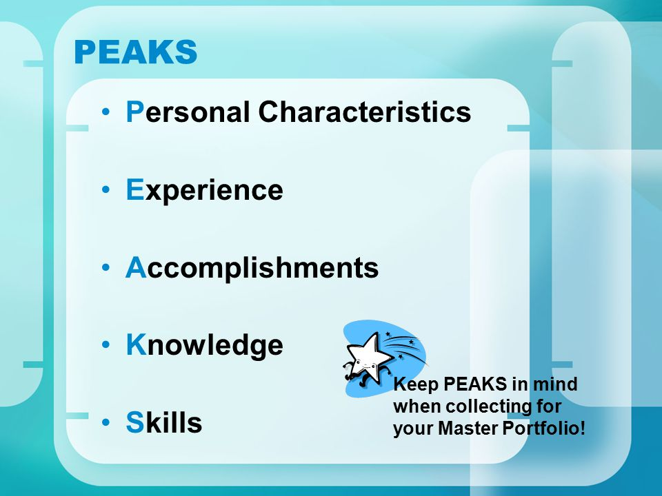 PEAKS Personal Characteristics Experience Accomplishments Knowledge Skills Keep PEAKS in mind when collecting for your Master Portfolio!
