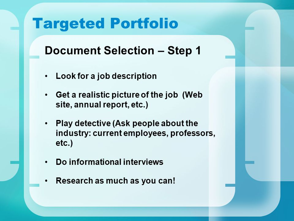 Targeted Portfolio Document Selection – Step 1 Look for a job description Get a realistic picture of the job (Web site, annual report, etc.) Play dete