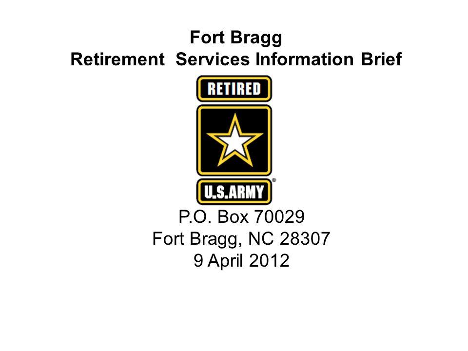 Fort Bragg Retirement Services Information Brief P.O. Box 70029 Fort Bragg, NC 28307 9 April 2012