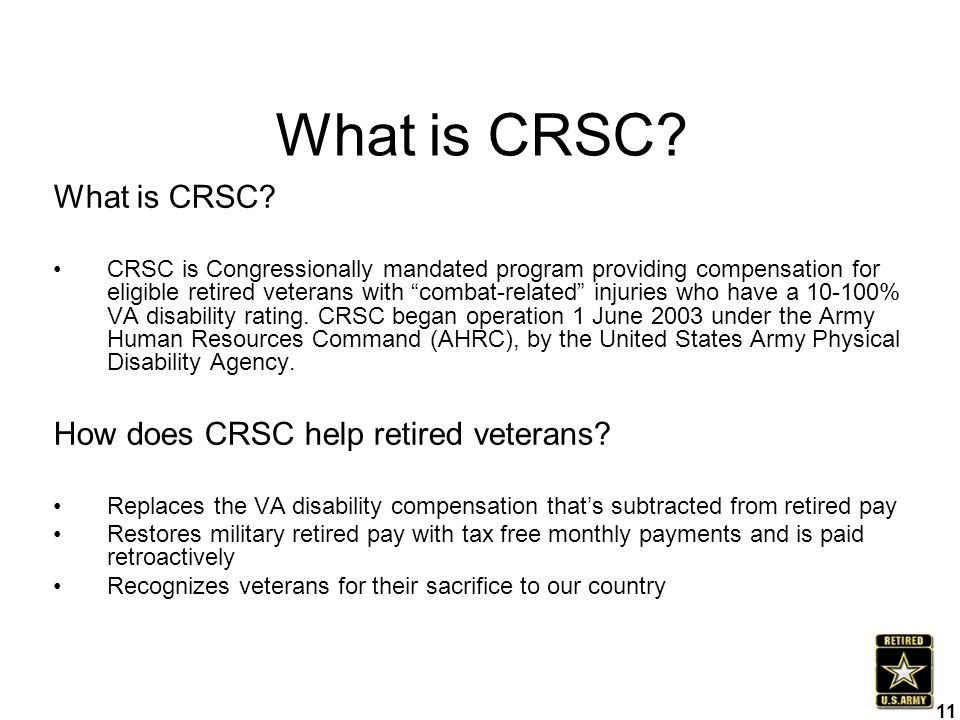 """What is CRSC? CRSC is Congressionally mandated program providing compensation for eligible retired veterans with """"combat-related"""" injuries who have a"""