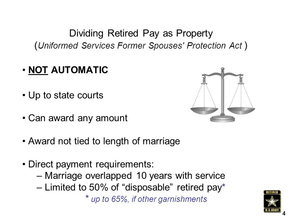 Dividing Retired Pay as Property ( Uniformed Services Former Spouses' Protection Act ) NOT AUTOMATIC Up to state courts Can award any amount Award not