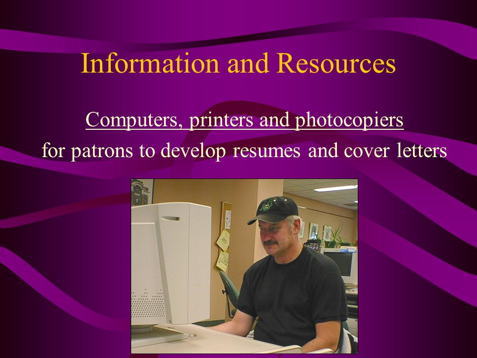 Information and Resources Computers, printers and photocopiers for patrons to develop resumes and cover letters