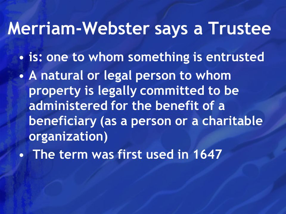 Merriam-Webster says a Trustee is: one to whom something is entrusted A natural or legal person to whom property is legally committed to be administered for the benefit of a beneficiary (as a person or a charitable organization) The term was first used in 1647