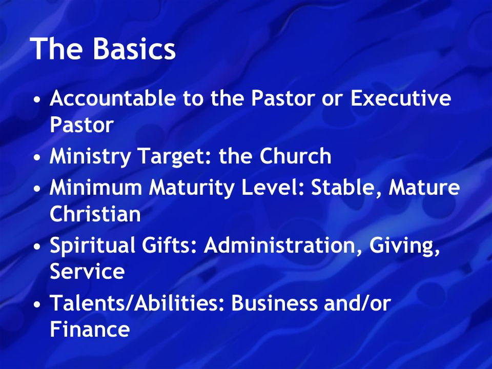 The Basics Accountable to the Pastor or Executive Pastor Ministry Target: the Church Minimum Maturity Level: Stable, Mature Christian Spiritual Gifts: Administration, Giving, Service Talents/Abilities: Business and/or Finance