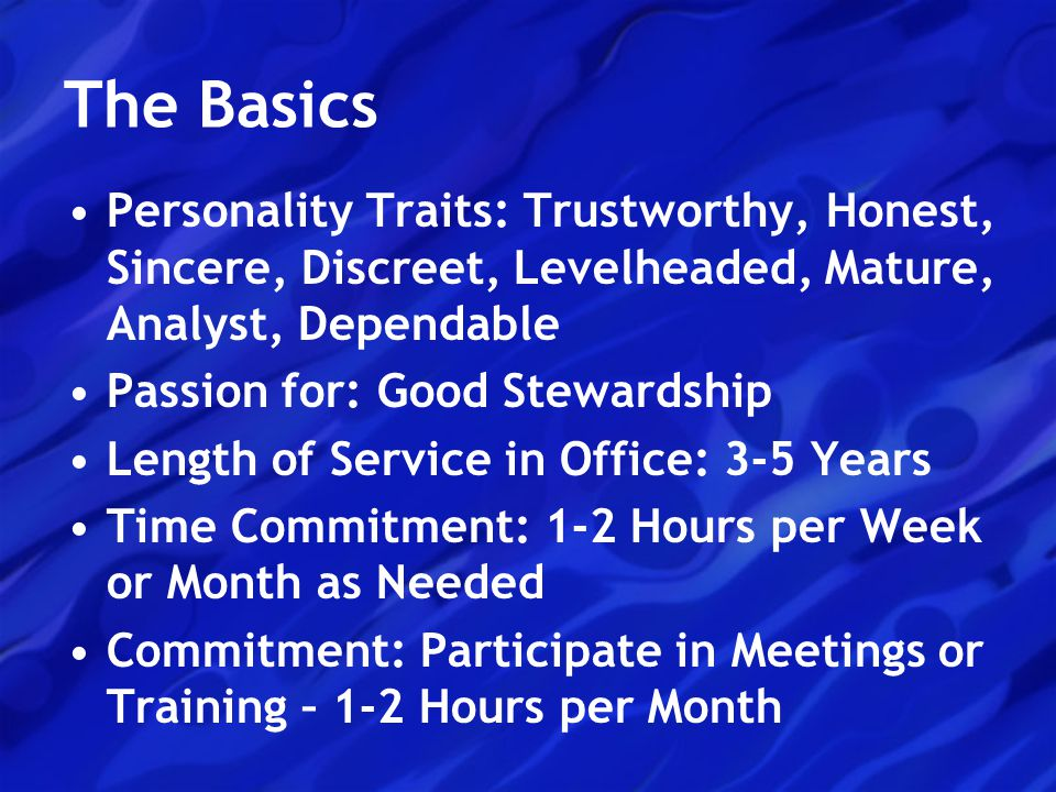 The Basics Personality Traits: Trustworthy, Honest, Sincere, Discreet, Levelheaded, Mature, Analyst, Dependable Passion for: Good Stewardship Length of Service in Office: 3-5 Years Time Commitment: 1-2 Hours per Week or Month as Needed Commitment: Participate in Meetings or Training – 1-2 Hours per Month