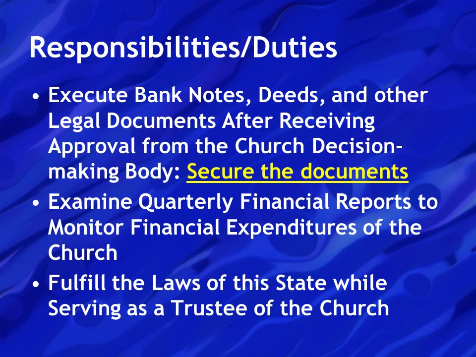 Responsibilities/Duties Execute Bank Notes, Deeds, and other Legal Documents After Receiving Approval from the Church Decision- making Body: Secure the documents Examine Quarterly Financial Reports to Monitor Financial Expenditures of the Church Fulfill the Laws of this State while Serving as a Trustee of the Church
