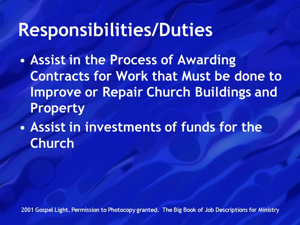 Responsibilities/Duties Assist in the Process of Awarding Contracts for Work that Must be done to Improve or Repair Church Buildings and Property Assist in investments of funds for the Church 2001 Gospel Light.