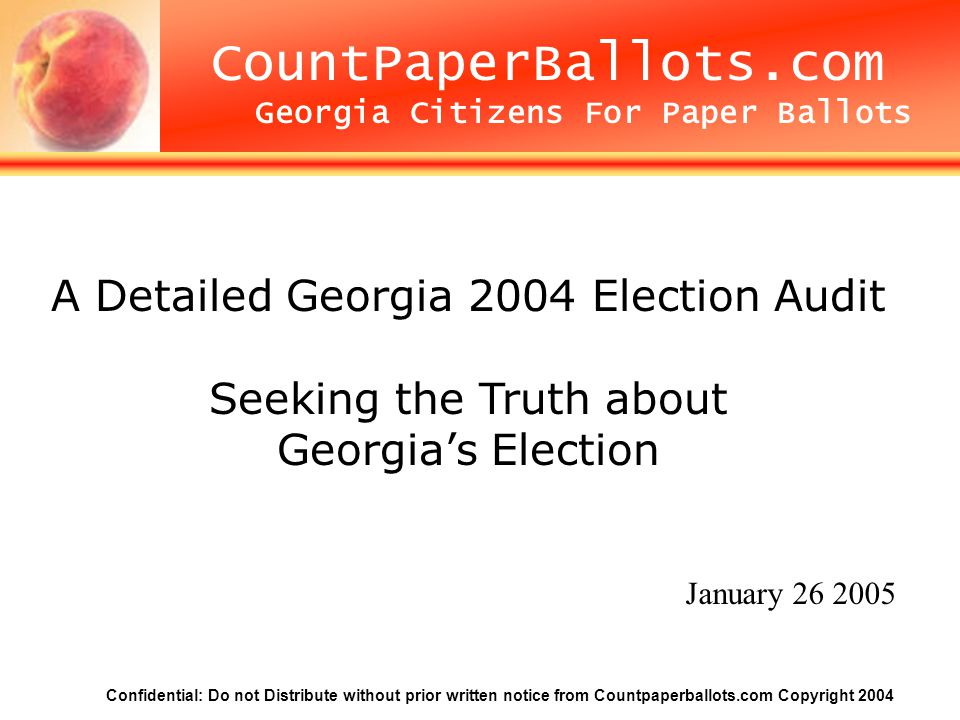 Confidential: Do not Distribute without prior written notice from Countpaperballots.com Copyright 2004 Count Paper Ballots CountPaperBallots.com Georgia Citizens For Paper Ballots A Detailed Georgia 2004 Election Audit Seeking the Truth about Georgia's Election January 26 2005
